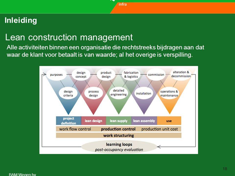 www.aspari.nl BAM Wegen bv 18 Inleiding Lean construction management Alle activiteiten binnen een organisatie die rechtstreeks bijdragen aan dat waar de klant voor betaalt is van waarde; al het overige is verspilling.
