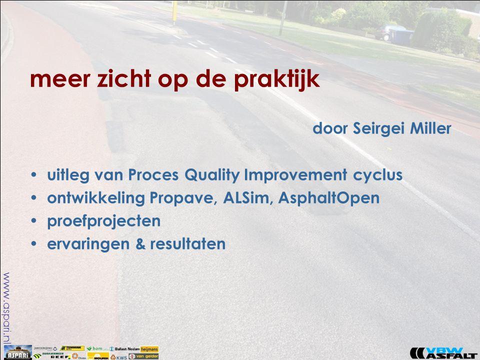 www.aspari.nl meer zicht op de praktijk door Seirgei Miller • uitleg van Proces Quality Improvement cyclus • ontwikkeling Propave, ALSim, AsphaltOpen • proefprojecten • ervaringen & resultaten