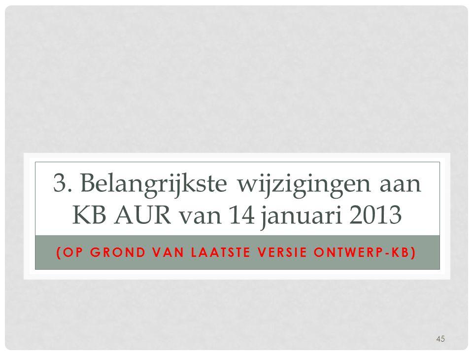 45 3. Belangrijkste wijzigingen aan KB AUR van 14 januari 2013 (OP GROND VAN LAATSTE VERSIE ONTWERP-KB)