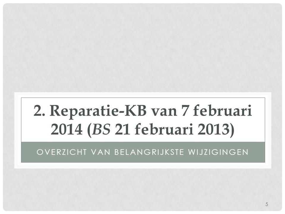 5 2. Reparatie-KB van 7 februari 2014 ( BS 21 februari 2013) OVERZICHT VAN BELANGRIJKSTE WIJZIGINGEN