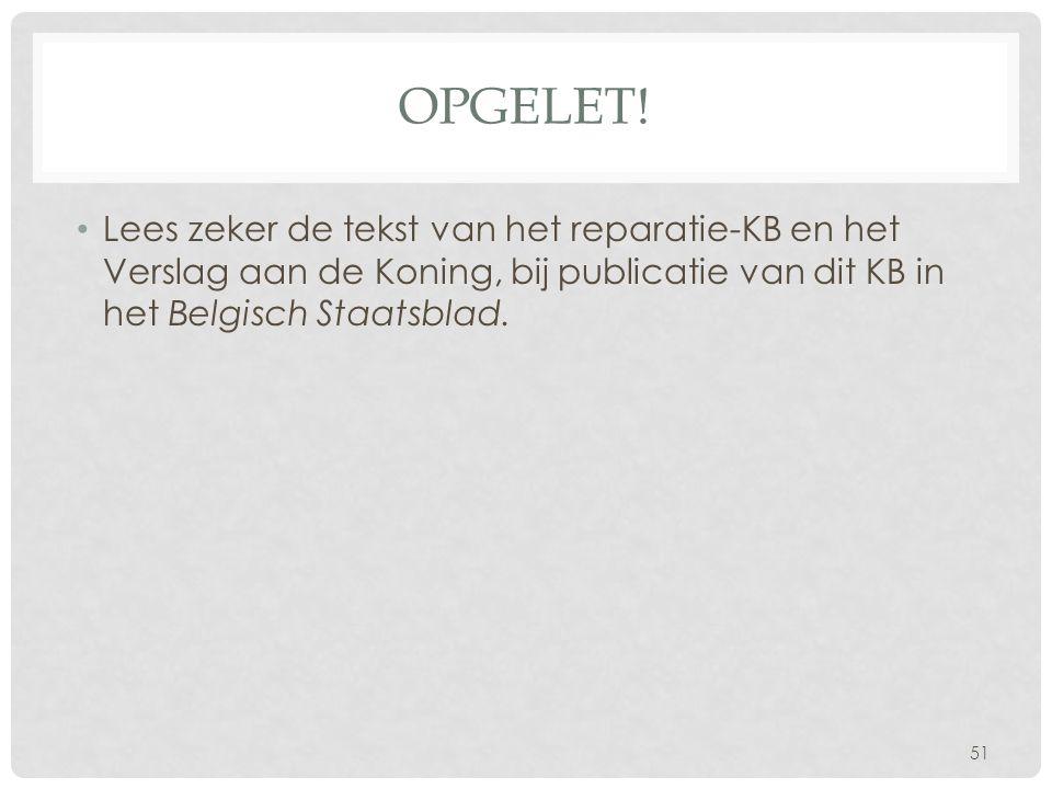 OPGELET! • Lees zeker de tekst van het reparatie-KB en het Verslag aan de Koning, bij publicatie van dit KB in het Belgisch Staatsblad. 51