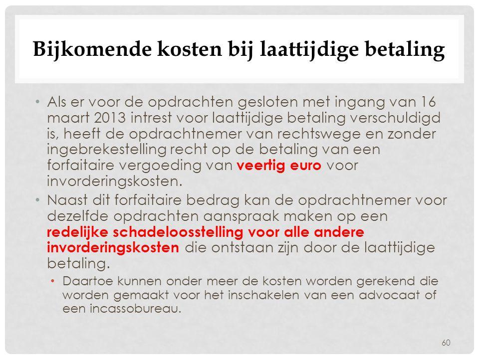 Bijkomende kosten bij laattijdige betaling 60 • Als er voor de opdrachten gesloten met ingang van 16 maart 2013 intrest voor laattijdige betaling vers