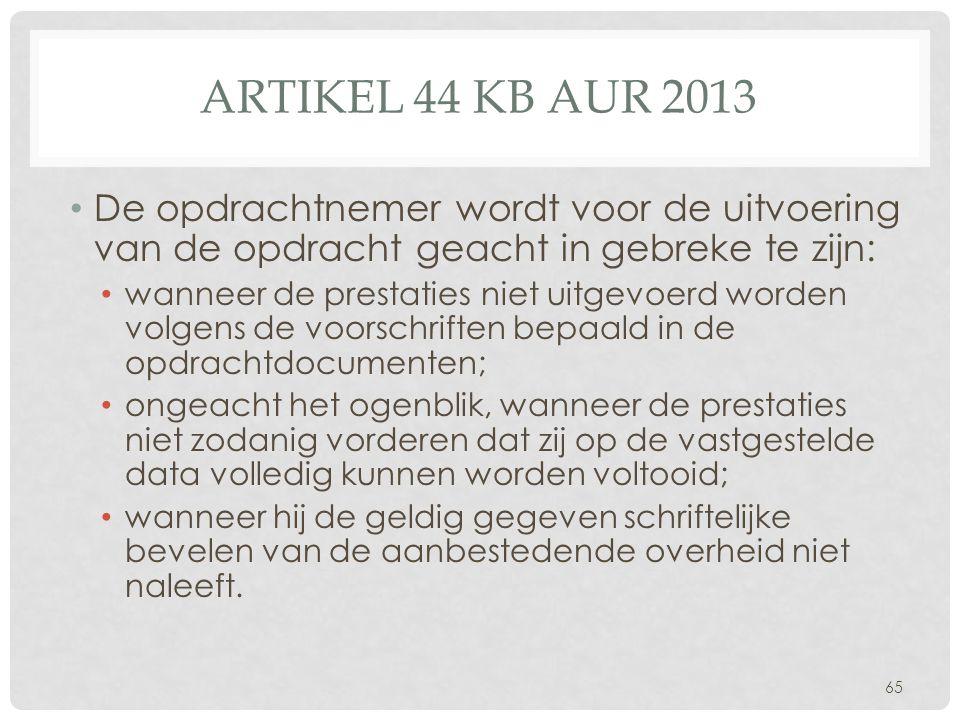 ARTIKEL 44 KB AUR 2013 • De opdrachtnemer wordt voor de uitvoering van de opdracht geacht in gebreke te zijn: • wanneer de prestaties niet uitgevoerd