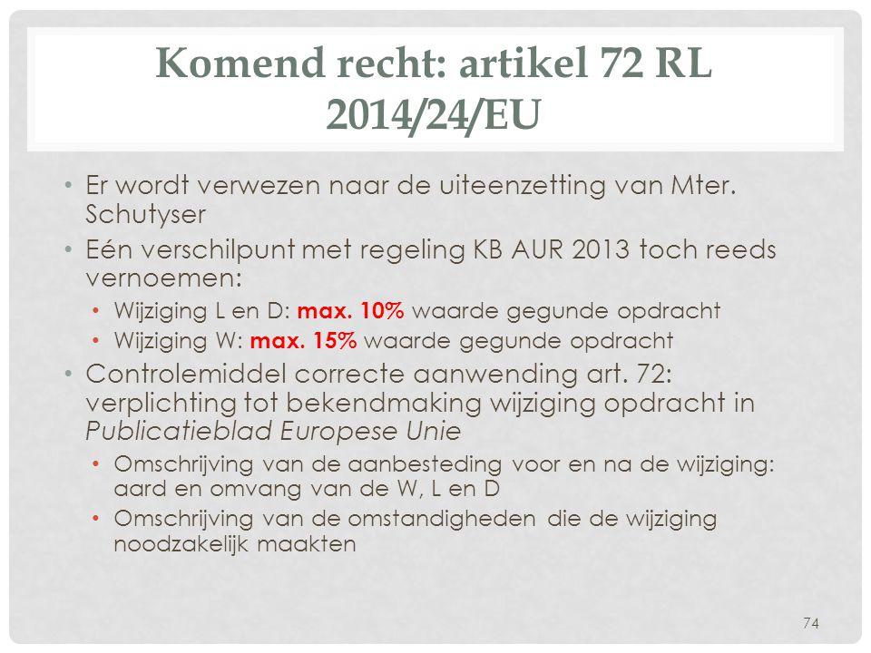 Komend recht: artikel 72 RL 2014/24/EU • Er wordt verwezen naar de uiteenzetting van Mter. Schutyser • Eén verschilpunt met regeling KB AUR 2013 toch