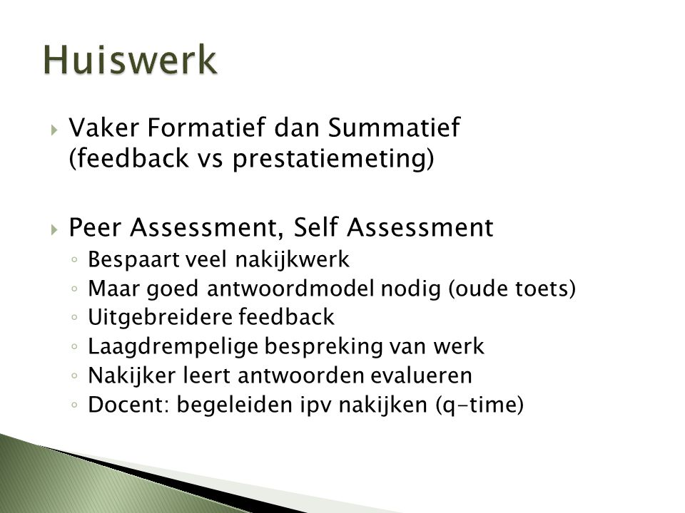  Vaker Formatief dan Summatief (feedback vs prestatiemeting)  Peer Assessment, Self Assessment ◦ Bespaart veel nakijkwerk ◦ Maar goed antwoordmodel nodig (oude toets) ◦ Uitgebreidere feedback ◦ Laagdrempelige bespreking van werk ◦ Nakijker leert antwoorden evalueren ◦ Docent: begeleiden ipv nakijken (q-time)