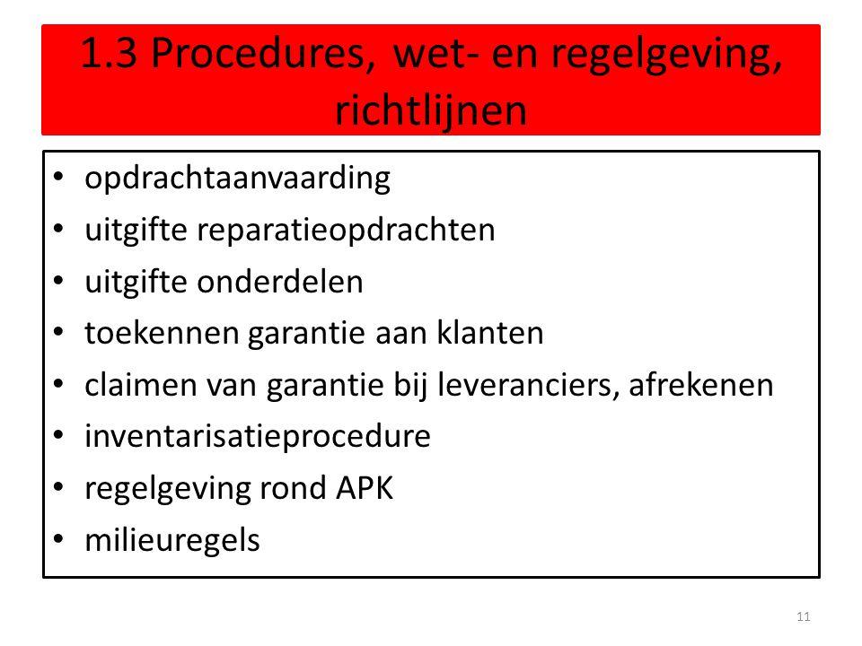 1.3 Procedures, wet- en regelgeving, richtlijnen • opdrachtaanvaarding • uitgifte reparatieopdrachten • uitgifte onderdelen • toekennen garantie aan klanten • claimen van garantie bij leveranciers, afrekenen • inventarisatieprocedure • regelgeving rond APK • milieuregels 11
