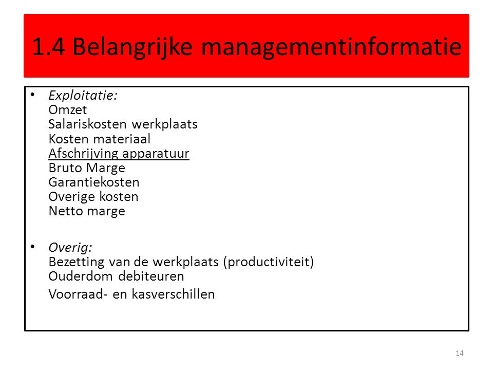1.4 Belangrijke managementinformatie • Exploitatie: Omzet Salariskosten werkplaats Kosten materiaal Afschrijving apparatuur Bruto Marge Garantiekosten