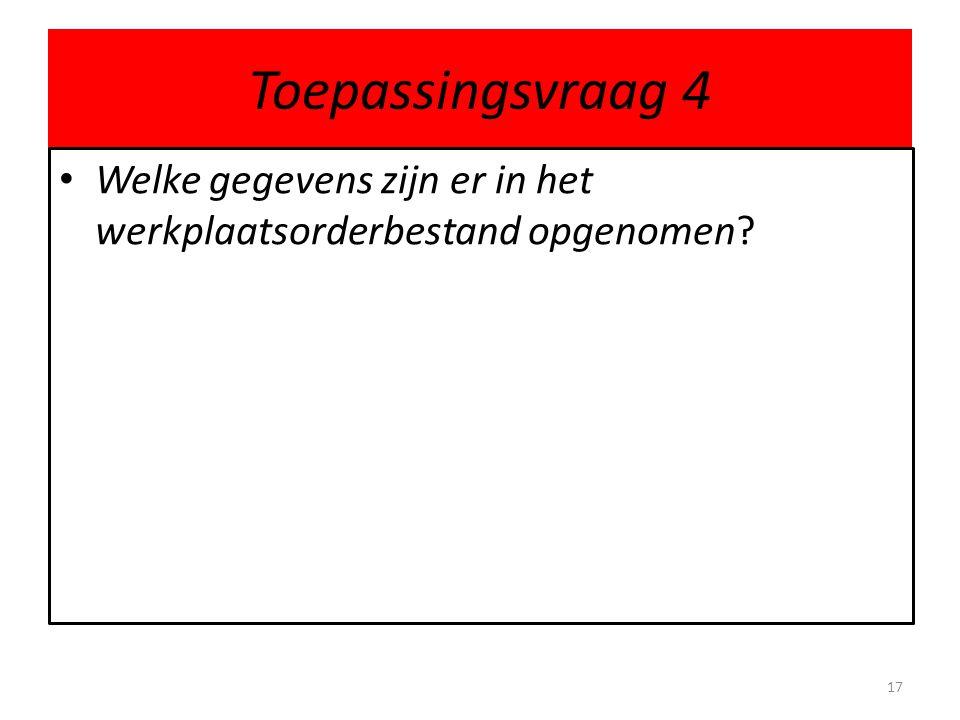 Toepassingsvraag 4 • Welke gegevens zijn er in het werkplaatsorderbestand opgenomen? 17