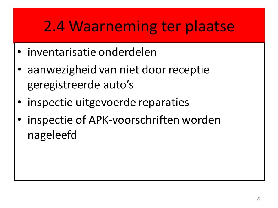 2.4 Waarneming ter plaatse • inventarisatie onderdelen • aanwezigheid van niet door receptie geregistreerde auto's • inspectie uitgevoerde reparaties • inspectie of APK-voorschriften worden nageleefd 25