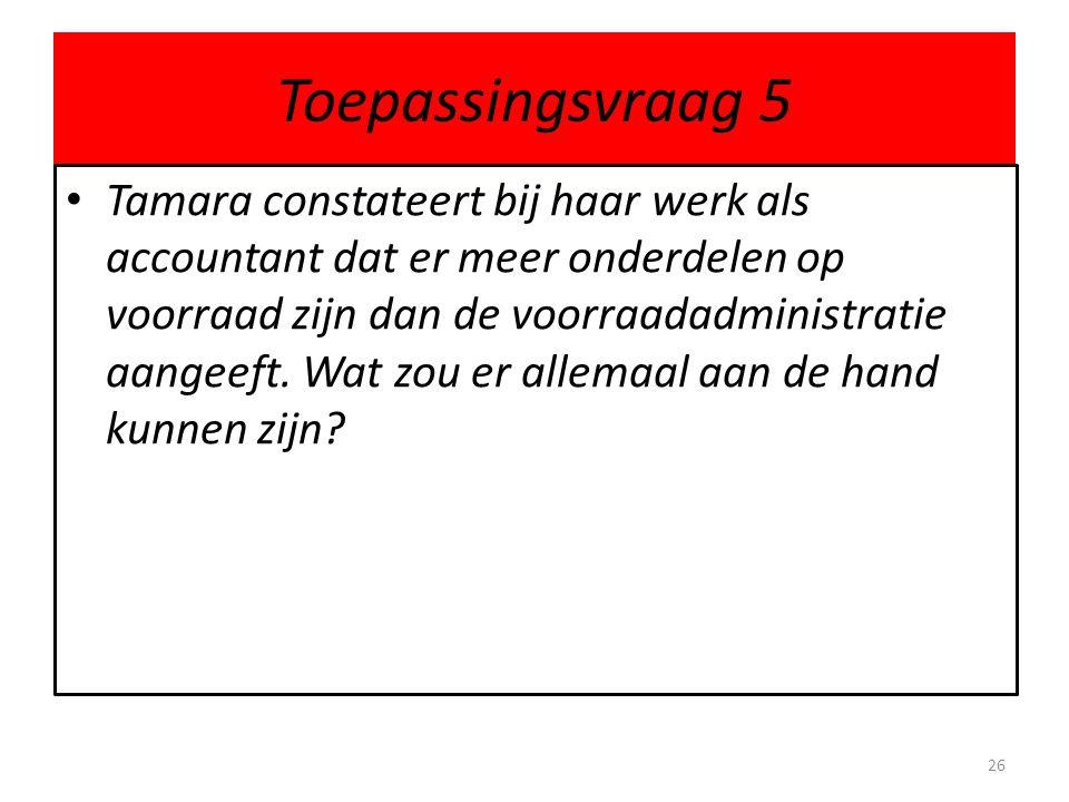 Toepassingsvraag 5 • Tamara constateert bij haar werk als accountant dat er meer onderdelen op voorraad zijn dan de voorraadadministratie aangeeft. Wa
