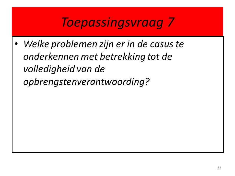 Toepassingsvraag 7 • Welke problemen zijn er in de casus te onderkennen met betrekking tot de volledigheid van de opbrengstenverantwoording? 33