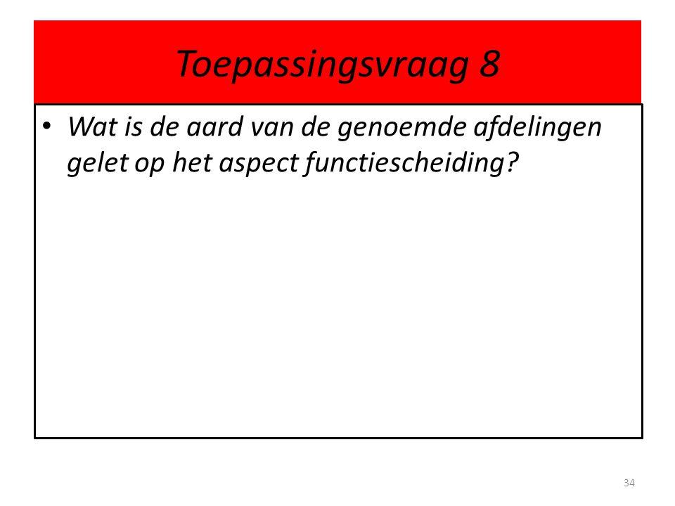 Toepassingsvraag 8 • Wat is de aard van de genoemde afdelingen gelet op het aspect functiescheiding.