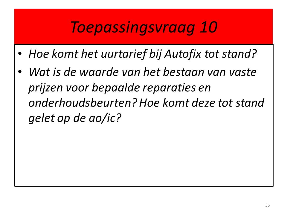 Toepassingsvraag 10 • Hoe komt het uurtarief bij Autofix tot stand? • Wat is de waarde van het bestaan van vaste prijzen voor bepaalde reparaties en o