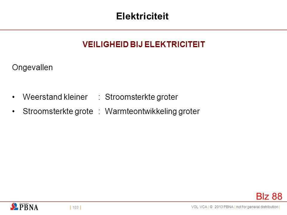 | 103 | VOL VCA | © 2013 PBNA | not for general distribution | Elektriciteit VEILIGHEID BIJ ELEKTRICITEIT Ongevallen •Weerstand kleiner: Stroomsterkte
