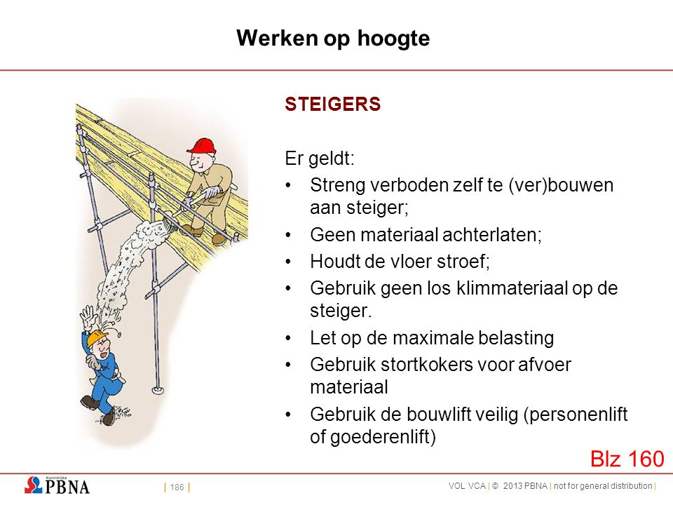 | 186 | VOL VCA | © 2013 PBNA | not for general distribution | Werken op hoogte STEIGERS Er geldt: •Streng verboden zelf te (ver)bouwen aan steiger; •
