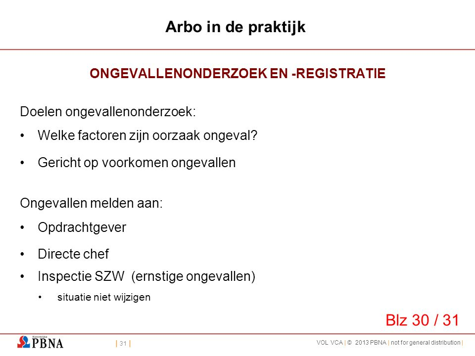 | 31 | VOL VCA | © 2013 PBNA | not for general distribution | Arbo in de praktijk ONGEVALLENONDERZOEK EN -REGISTRATIE Doelen ongevallenonderzoek: •Wel
