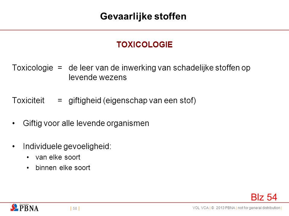 | 58 | VOL VCA | © 2013 PBNA | not for general distribution | Gevaarlijke stoffen TOXICOLOGIE Toxicologie =de leer van de inwerking van schadelijke st