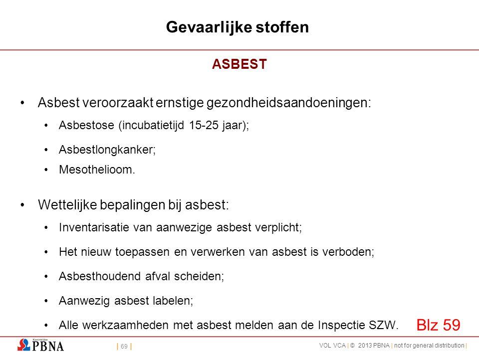 | 69 | VOL VCA | © 2013 PBNA | not for general distribution | Gevaarlijke stoffen ASBEST •Asbest veroorzaakt ernstige gezondheidsaandoeningen: •Asbest