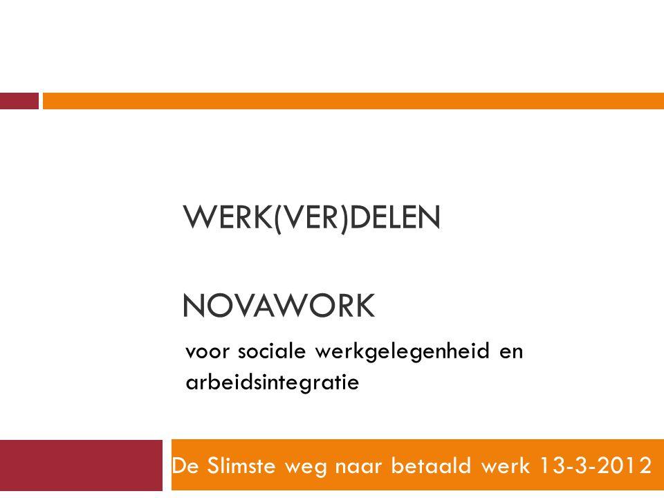 WERK(VER)DELEN NOVAWORK De Slimste weg naar betaald werk 13-3-2012 voor sociale werkgelegenheid en arbeidsintegratie