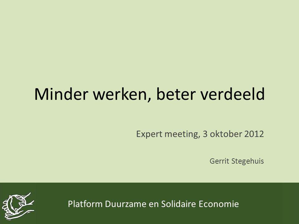 Minder werken, beter verdeeld Expert meeting, 3 oktober 2012 Gerrit Stegehuis Platform Duurzame en Solidaire Economie