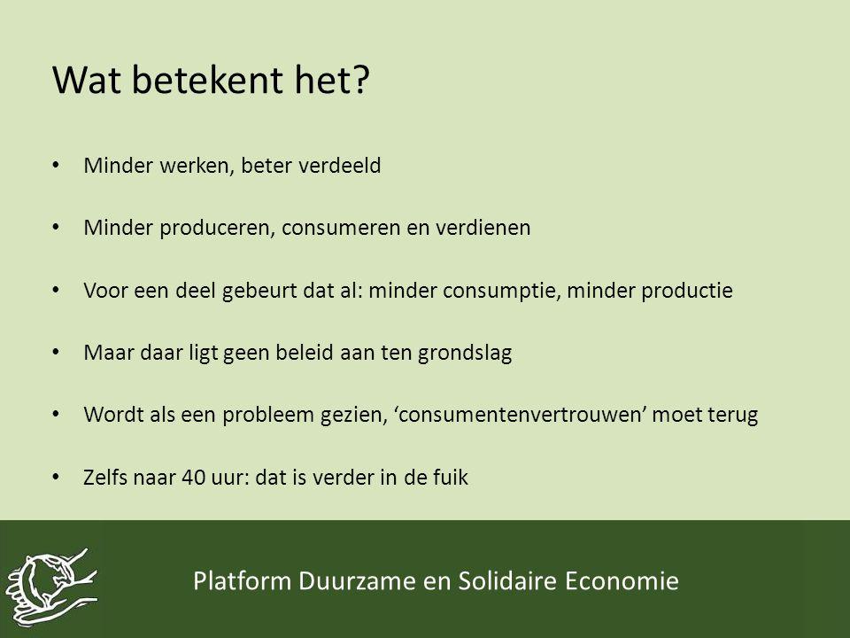 Wat betekent het? • Minder werken, beter verdeeld • Minder produceren, consumeren en verdienen • Voor een deel gebeurt dat al: minder consumptie, mind
