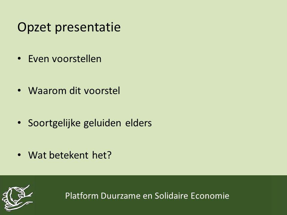 Opzet presentatie • Even voorstellen • Waarom dit voorstel • Soortgelijke geluiden elders • Wat betekent het? Platform Duurzame en Solidaire Economie