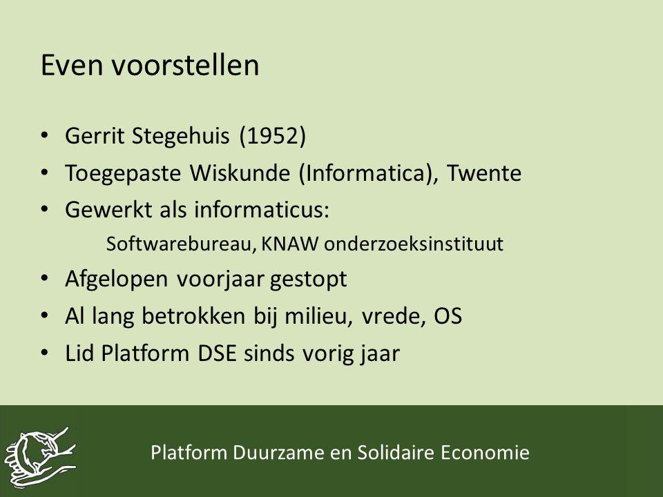 Even voorstellen • Gerrit Stegehuis (1952) • Toegepaste Wiskunde (Informatica), Twente • Gewerkt als informaticus: Softwarebureau, KNAW onderzoeksinstituut • Afgelopen voorjaar gestopt • Al lang betrokken bij milieu, vrede, OS • Lid Platform DSE sinds vorig jaar Platform Duurzame en Solidaire Economie