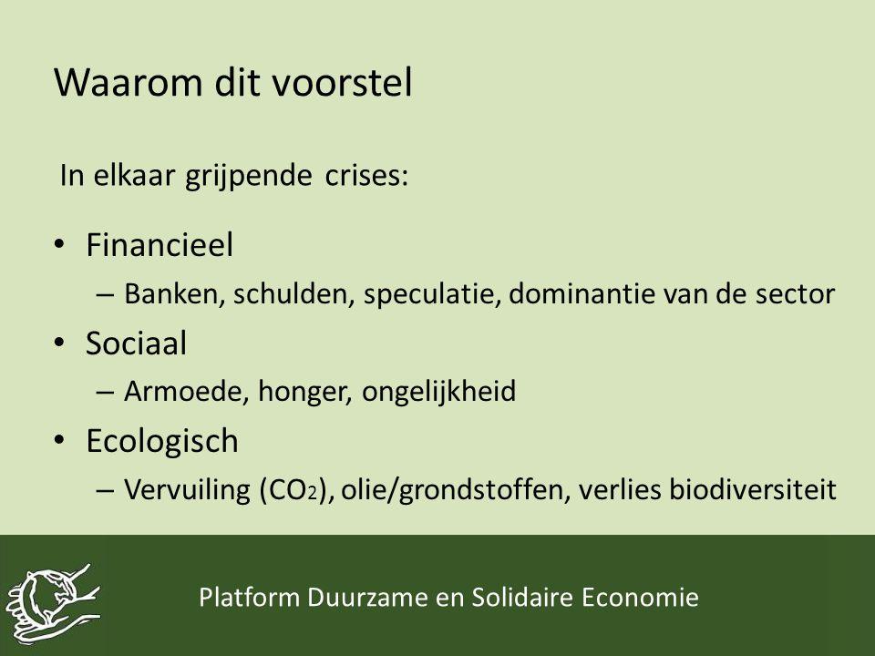 Waarom dit voorstel Platform Duurzame en Solidaire Economie • Financieel – Banken, schulden, speculatie, dominantie van de sector • Sociaal – Armoede,
