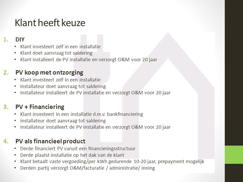 Klant heeft keuze 1.DIY • Klant investeert zelf in een installatie • Klant doet aanvraag tot saldering • Klant installeert de PV installatie en verzorgt O&M voor 20 jaar 2.PV koop met ontzorging • Klant investeert zelf in een installatie • Installateur doet aanvraag tot saldering • Installateur installeert de PV installatie en verzorgt O&M voor 20 jaar 3.PV + Financiering • Klant investeert in een installatie d.m.v.