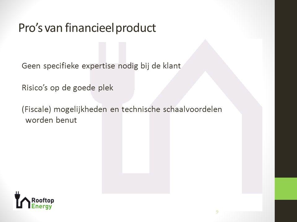 Pro's van financieel product 9 Geen specifieke expertise nodig bij de klant Risico's op de goede plek (Fiscale) mogelijkheden en technische schaalvoordelen worden benut