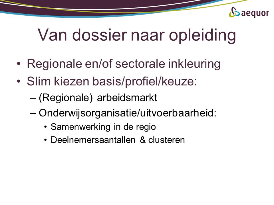 Van dossier naar opleiding •Regionale en/of sectorale inkleuring •Slim kiezen basis/profiel/keuze: –(Regionale) arbeidsmarkt –Onderwijsorganisatie/uit