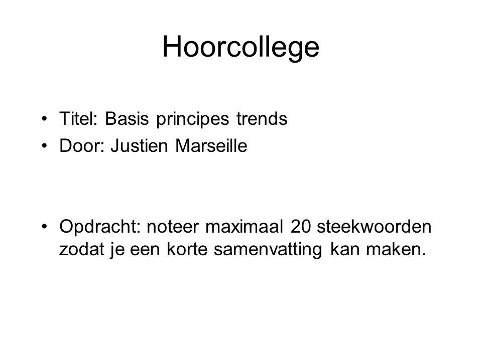 Hoorcollege •Titel: Basis principes trends •Door: Justien Marseille •Opdracht: noteer maximaal 20 steekwoorden zodat je een korte samenvatting kan mak