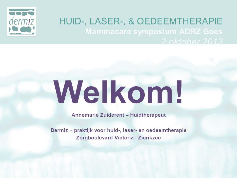 HUID-, LASER-, & OEDEEMTHERAPIE Mammacare symposium ADRZ Goes 2 oktober 2013 Welkom! Annemarie Zuiderent – Huidtherapeut Dermiz – praktijk voor huid-,