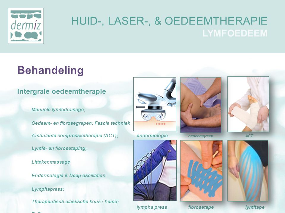 Behandeling Intergrale oedeemtherapie Manuele lymfedrainage; Oedeem- en fibrosegrepen; Fascie techniek Ambulante compressietherapie (ACT); endermologi