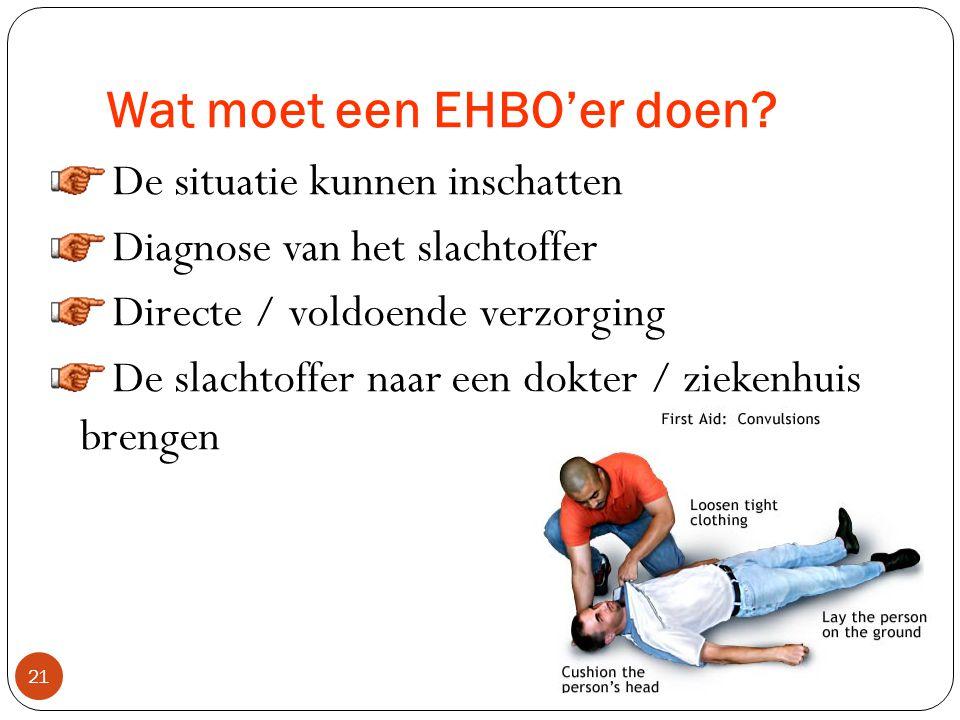 Wat moet een EHBO'er zijn : 20  Vertrouwbaar  Altijd kalm zijn bij een ongeval  Kan omgaan met fysiek veeleisende taken  In staat zijn om werk neer te leggen en naar de plaats van het accident gaan  Kan omgaan met een intensieve studie en in staat zijn om de kennis en vaardigheden toe te passen dat geleerd is tijdens de EHBO cursus