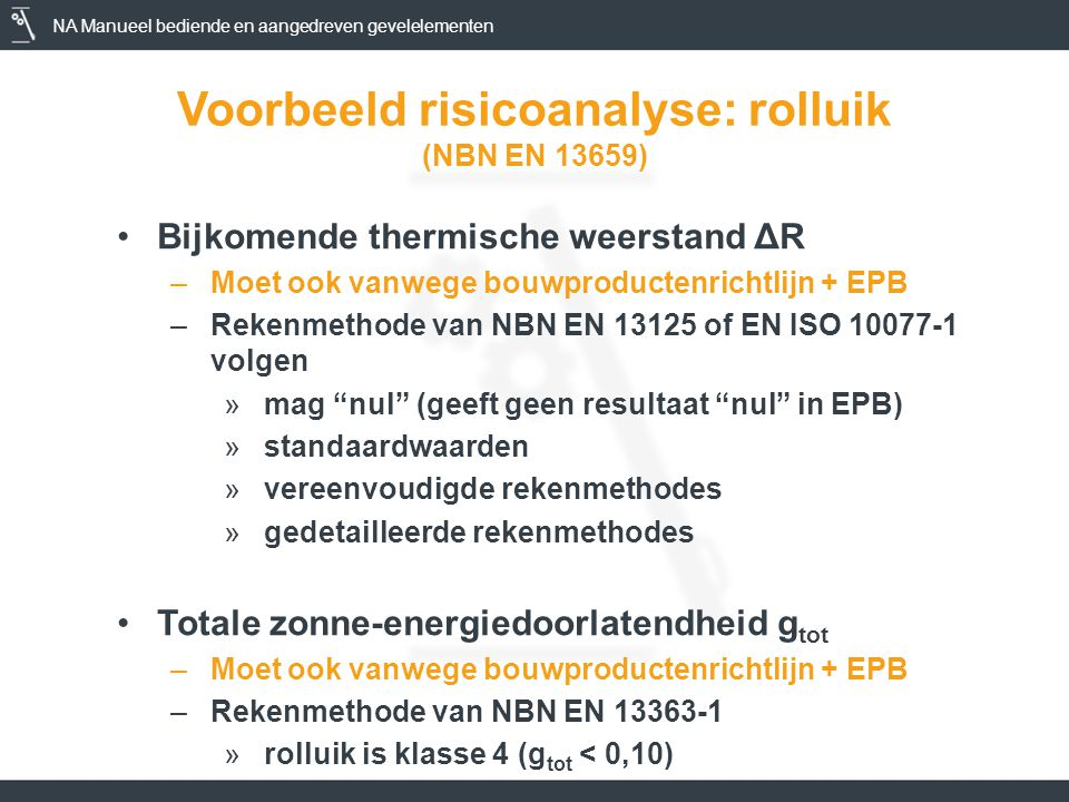 NA Manueel bediende en aangedreven gevelelementen Voorbeeld risicoanalyse: rolluik (NBN EN 13659) •Bijkomende thermische weerstand ΔR –Moet ook vanwege bouwproductenrichtlijn + EPB –Rekenmethode van NBN EN 13125 of EN ISO 10077-1 volgen »mag nul (geeft geen resultaat nul in EPB) »standaardwaarden »vereenvoudigde rekenmethodes »gedetailleerde rekenmethodes •Totale zonne-energiedoorlatendheid g tot –Moet ook vanwege bouwproductenrichtlijn + EPB –Rekenmethode van NBN EN 13363-1 »rolluik is klasse 4 (g tot < 0,10)