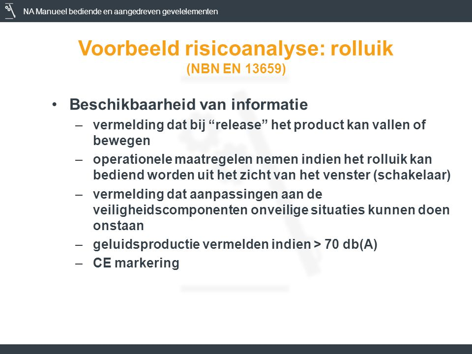 NA Manueel bediende en aangedreven gevelelementen Voorbeeld risicoanalyse: rolluik (NBN EN 13659) •Beschikbaarheid van informatie –vermelding dat bij release het product kan vallen of bewegen –operationele maatregelen nemen indien het rolluik kan bediend worden uit het zicht van het venster (schakelaar) –vermelding dat aanpassingen aan de veiligheidscomponenten onveilige situaties kunnen doen onstaan –geluidsproductie vermelden indien > 70 db(A) –CE markering