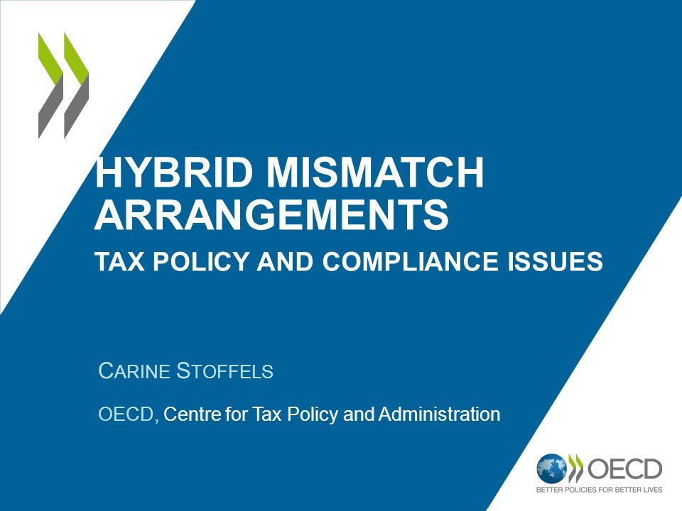 HYBRID MISMATCH ARRANGEMENTS TAX POLICY AND COMPLIANCE ISSUES C ARINE S TOFFELS OECD, Centre for Tax Policy and Administration