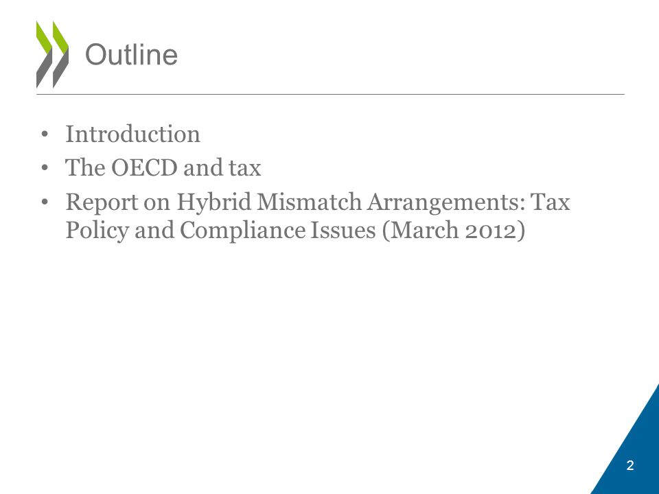 Outline • Introduction • The OECD and tax • Report on Hybrid Mismatch Arrangements: Tax Policy and Compliance Issues (March 2012) 2