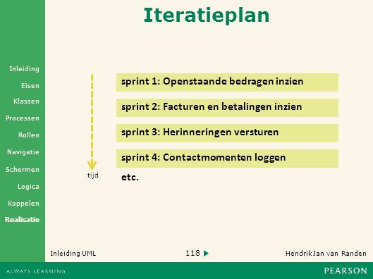 118 Hendrik Jan van Randen Inleiding UML Realisatie Klassen Processen Rollen Navigatie Schermen Logica Koppelen Eisen Inleiding Iteratieplan sprint 1: Openstaande bedragen inzien tijd sprint 2: Facturen en betalingen inzien etc.