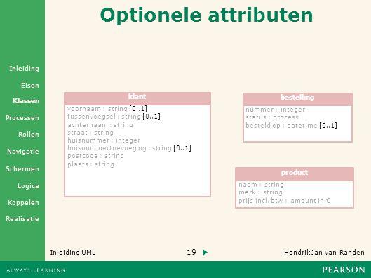 19 Hendrik Jan van Randen Inleiding UML Realisatie Klassen Processen Rollen Navigatie Schermen Logica Koppelen Eisen Inleiding Optionele attributen voornaam : string [0..1] tussenvoegsel : string [0..1] achternaam : string straat : string huisnummer : integer huisnummertoevoeging : string [0..1] postcode : string plaats : string klantbestelling nummer : integer status : process besteld op : datetime [0..1] product naam : string merk : string prijs incl.