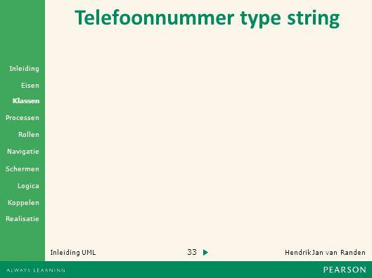 33 Hendrik Jan van Randen Inleiding UML Realisatie Klassen Processen Rollen Navigatie Schermen Logica Koppelen Eisen Inleiding Telefoonnummer type string