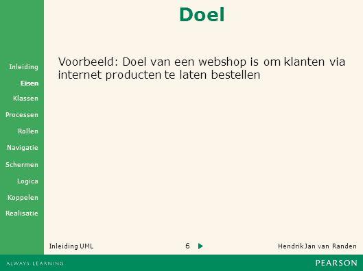 6 Hendrik Jan van Randen Inleiding UML Realisatie Klassen Processen Rollen Navigatie Schermen Logica Koppelen Eisen Inleiding Doel Voorbeeld: Doel van een webshop is om klanten via internet producten te laten bestellen
