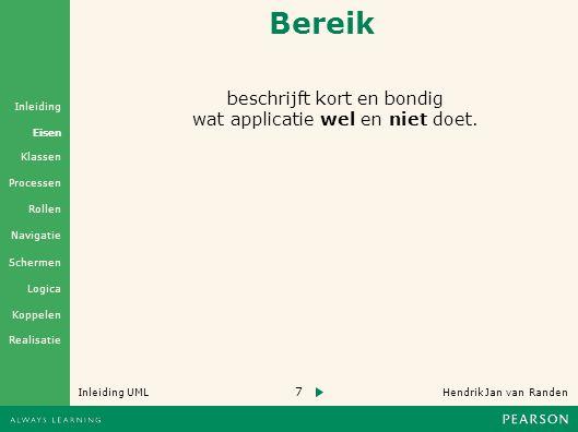 7 Hendrik Jan van Randen Inleiding UML Realisatie Klassen Processen Rollen Navigatie Schermen Logica Koppelen Eisen Inleiding Bereik beschrijft kort en bondig wat applicatie wel en niet doet.