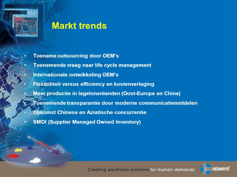 Markt trends •Toename outsourcing door OEM's •Toenemende vraag naar life cycle management •Internationale ontwikkeling OEM's •Flexibiliteit versus efficiency en kostenverlaging •Meer productie in lagelonenlanden (Oost-Europa en China) •Toenemende transparantie door moderne communicatiemiddelen •Opkomst Chinese en Aziatische concurrentie •SMOI (Supplier Managed Owned Inventory)