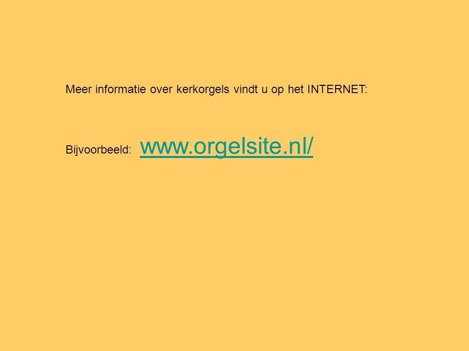 Meer informatie over kerkorgels vindt u op het INTERNET: Bijvoorbeeld: www.orgelsite.nl/ www.orgelsite.nl/
