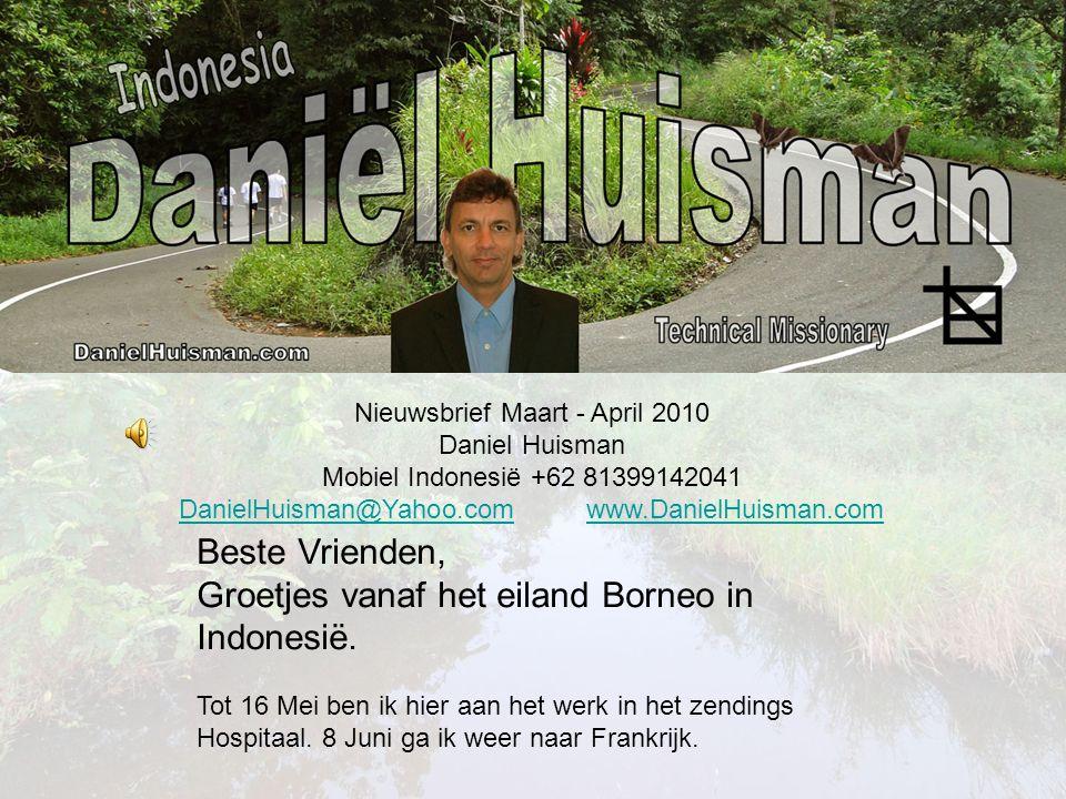 Nieuwsbrief Maart - April 2010 Daniel Huisman Mobiel Indonesië +62 81399142041 DanielHuisman@Yahoo.comDanielHuisman@Yahoo.com www.DanielHuisman.comwww.DanielHuisman.com Beste Vrienden, Groetjes vanaf het eiland Borneo in Indonesië.