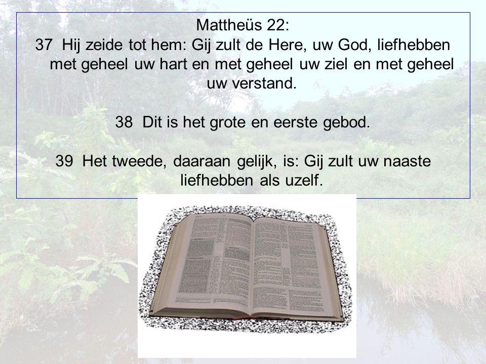 Mattheüs 22: 37 Hij zeide tot hem: Gij zult de Here, uw God, liefhebben met geheel uw hart en met geheel uw ziel en met geheel uw verstand.
