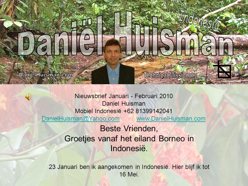 Nieuwsbrief Januari - Februari 2010 Daniel Huisman Mobiel Indonesië +62 81399142041 DanielHuisman@Yahoo.comDanielHuisman@Yahoo.com www.DanielHuisman.comwww.DanielHuisman.com Beste Vrienden, Groetjes vanaf het eiland Borneo in Indonesië.