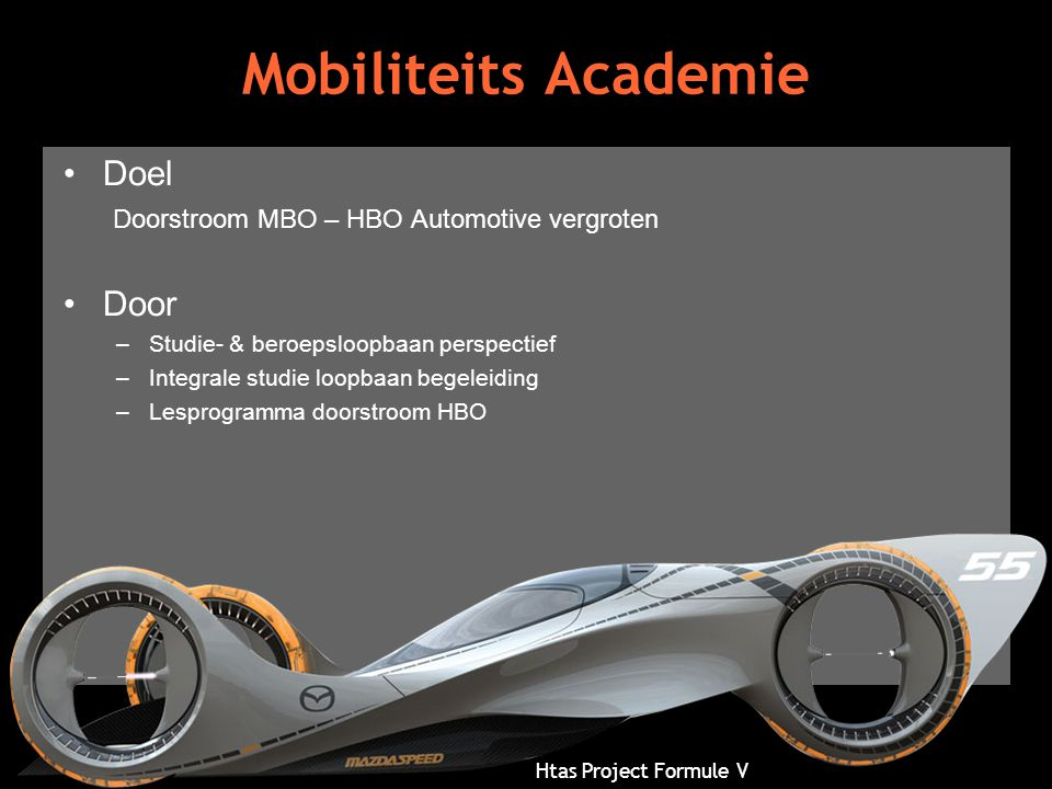 Htas Project Formule V Mobiliteits Academie •Doel Doorstroom MBO – HBO Automotive vergroten •Door –Studie- & beroepsloopbaan perspectief –Integrale st